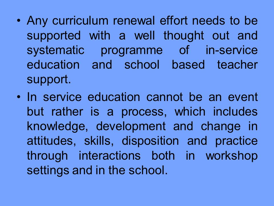 Any curriculum renewal effort needs to be supported with a well thought out and systematic programme of in-service education and school based teacher support.