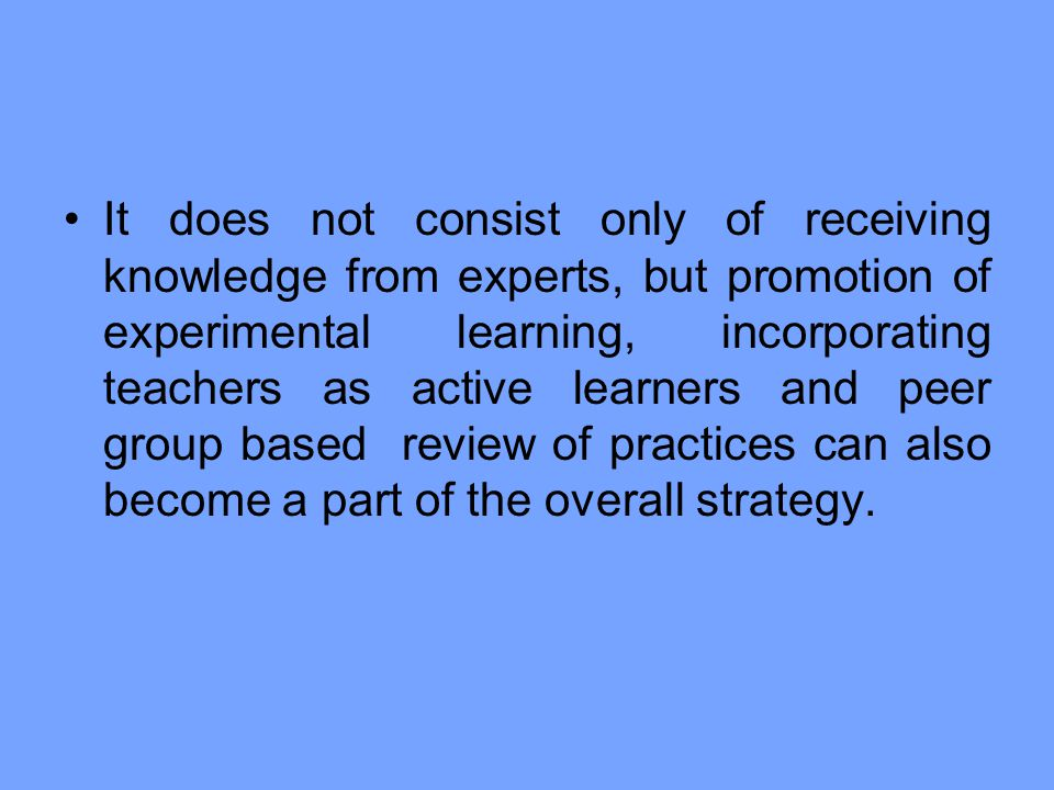 It does not consist only of receiving knowledge from experts, but promotion of experimental learning, incorporating teachers as active learners and peer group based review of practices can also become a part of the overall strategy.