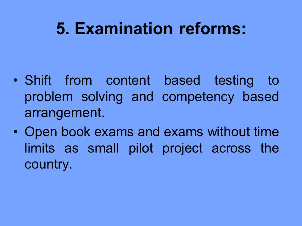 5. Examination reforms: Shift from content based testing to problem solving and competency based arrangement.