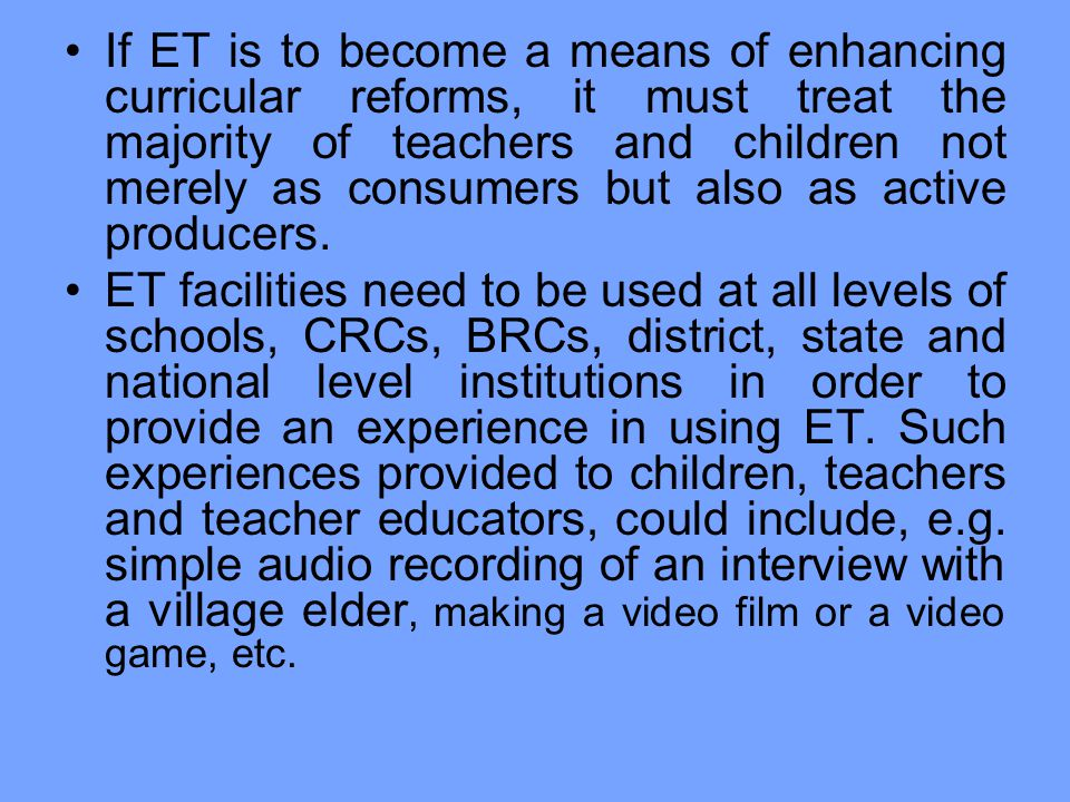 If ET is to become a means of enhancing curricular reforms, it must treat the majority of teachers and children not merely as consumers but also as active producers.