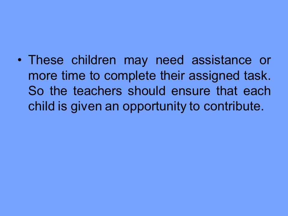 These children may need assistance or more time to complete their assigned task.