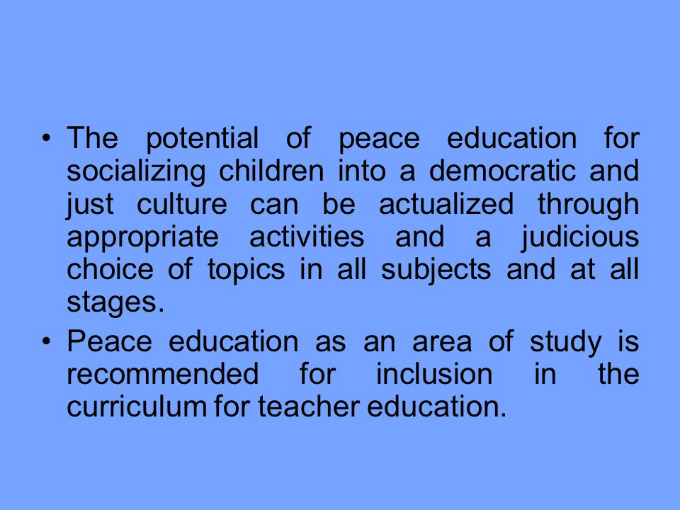 The potential of peace education for socializing children into a democratic and just culture can be actualized through appropriate activities and a judicious choice of topics in all subjects and at all stages.