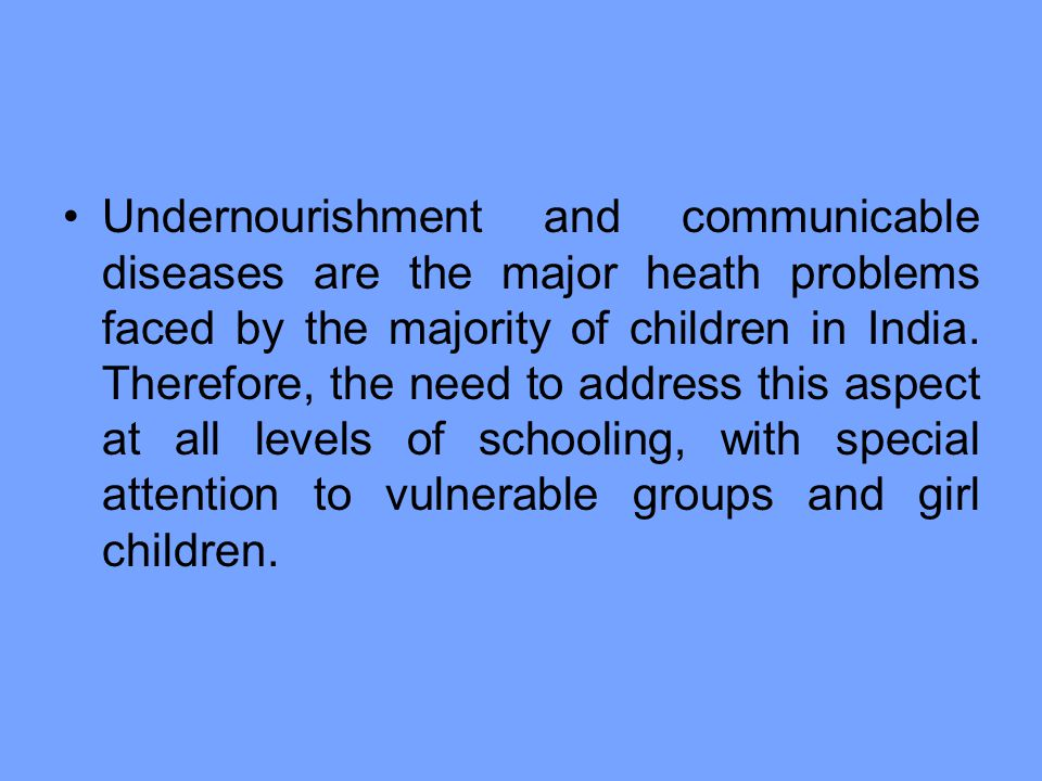 Undernourishment and communicable diseases are the major heath problems faced by the majority of children in India.