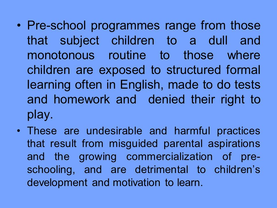 Pre-school programmes range from those that subject children to a dull and monotonous routine to those where children are exposed to structured formal learning often in English, made to do tests and homework and denied their right to play.
