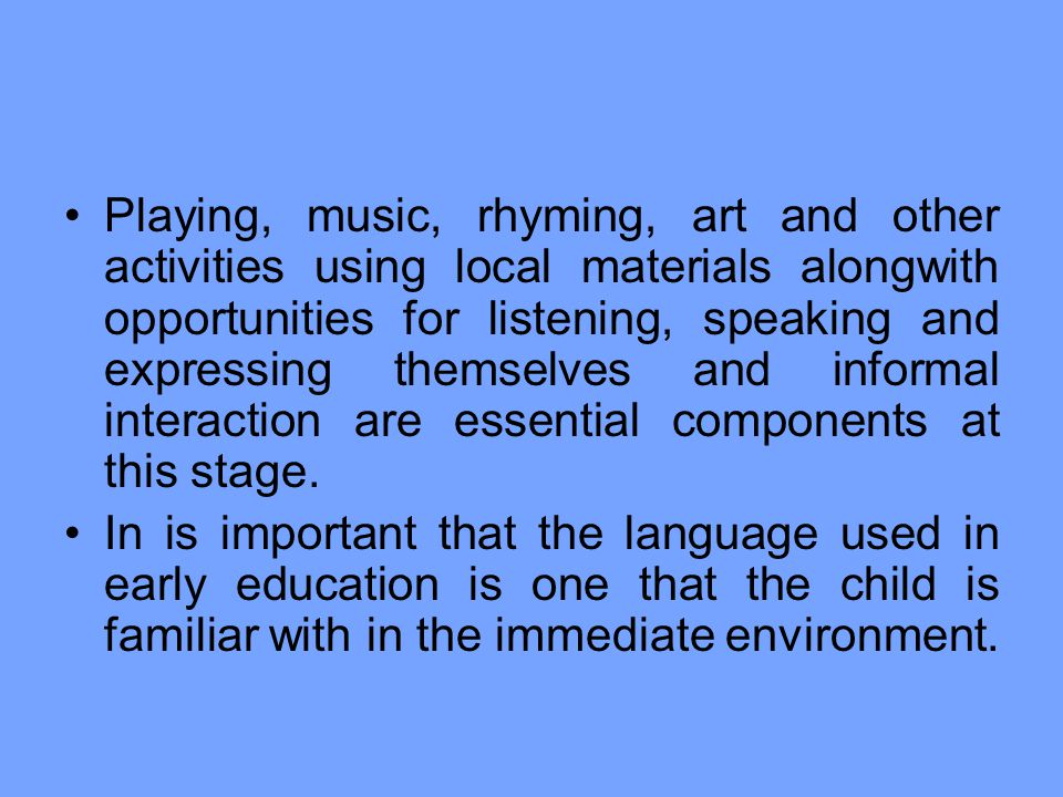 Playing, music, rhyming, art and other activities using local materials alongwith opportunities for listening, speaking and expressing themselves and informal interaction are essential components at this stage.