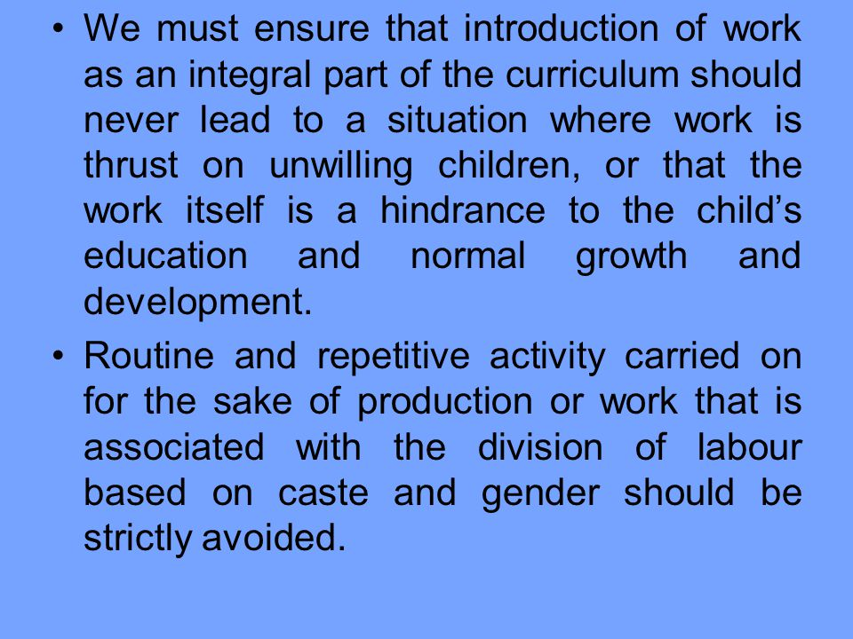 We must ensure that introduction of work as an integral part of the curriculum should never lead to a situation where work is thrust on unwilling children, or that the work itself is a hindrance to the child's education and normal growth and development.