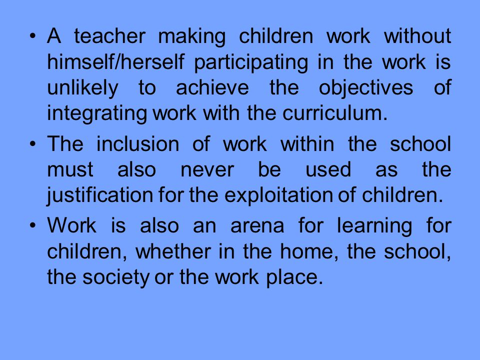 A teacher making children work without himself/herself participating in the work is unlikely to achieve the objectives of integrating work with the curriculum.