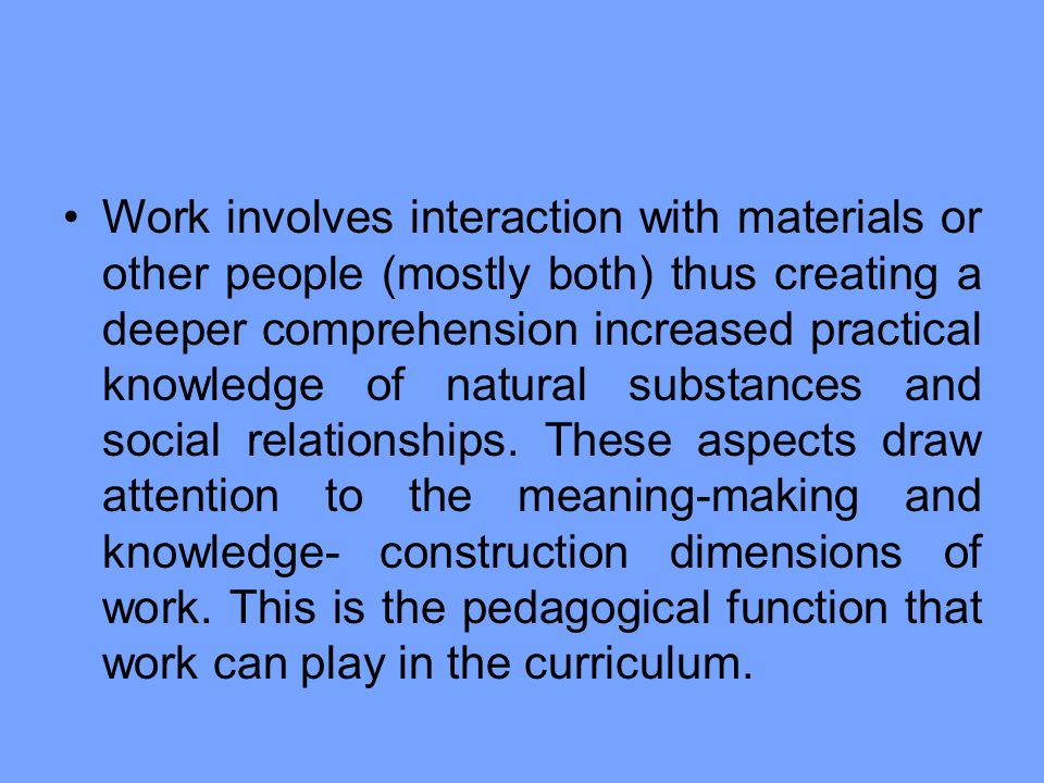 Work involves interaction with materials or other people (mostly both) thus creating a deeper comprehension increased practical knowledge of natural substances and social relationships.