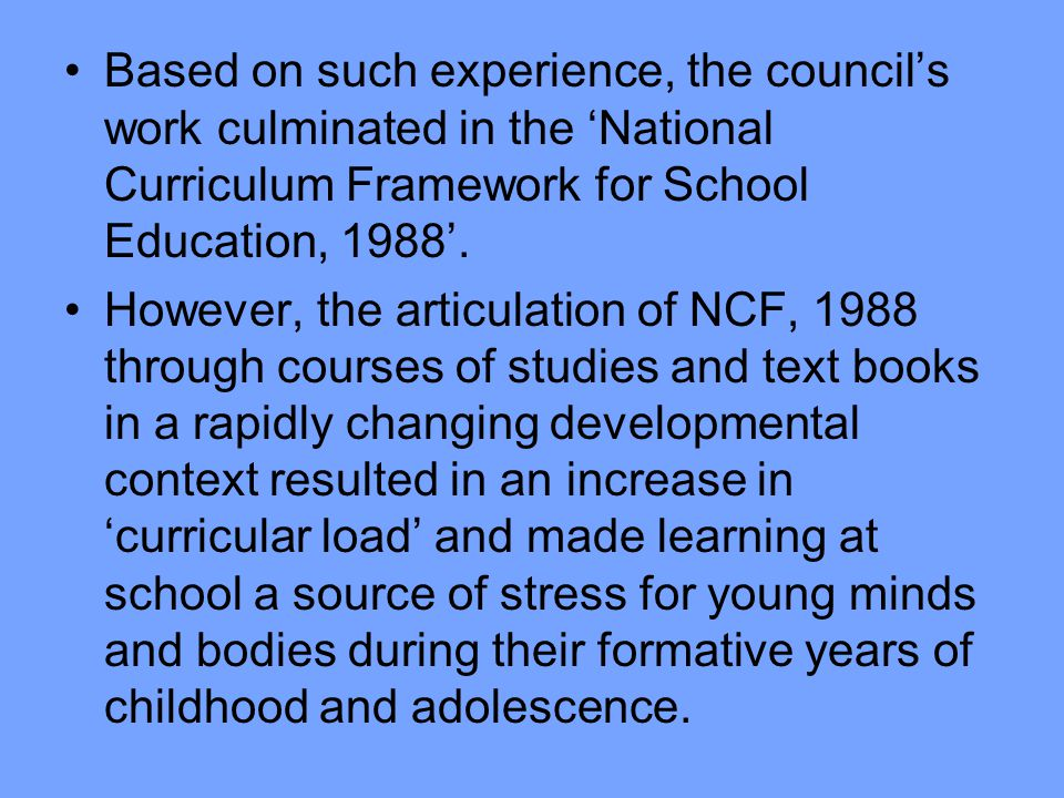 Based on such experience, the council's work culminated in the 'National Curriculum Framework for School Education, 1988'.