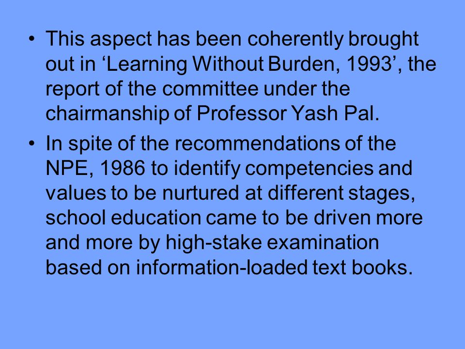 This aspect has been coherently brought out in 'Learning Without Burden, 1993', the report of the committee under the chairmanship of Professor Yash Pal.