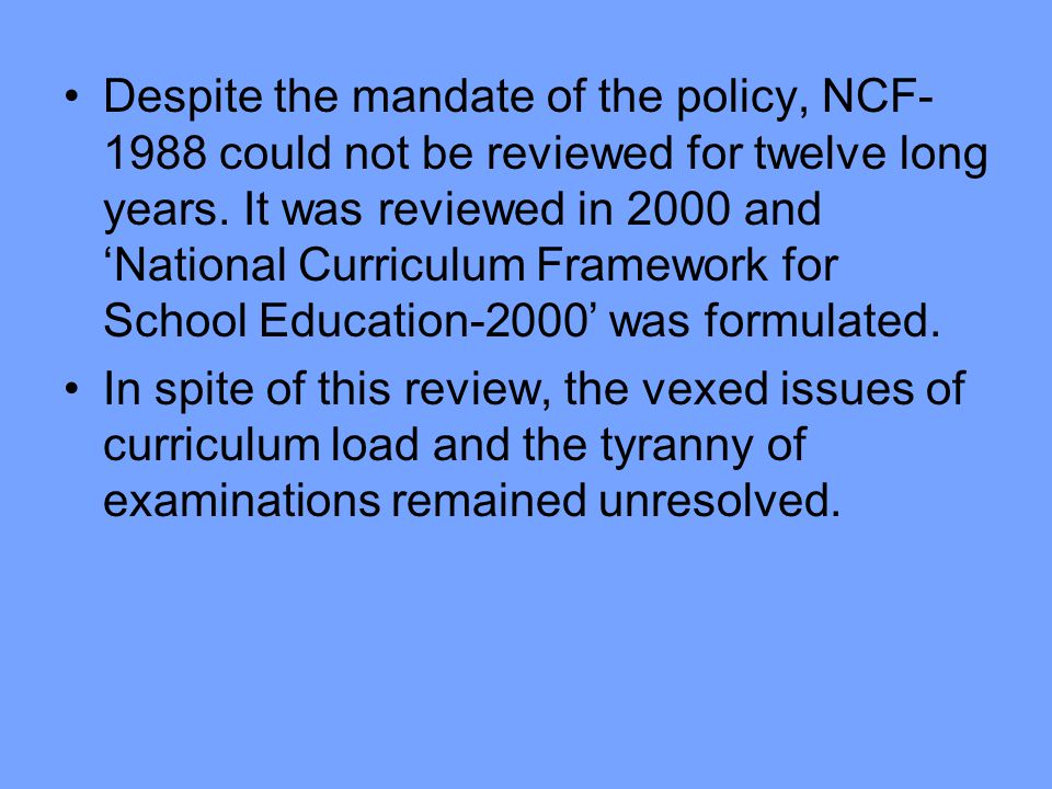 Despite the mandate of the policy, NCF-1988 could not be reviewed for twelve long years. It was reviewed in 2000 and 'National Curriculum Framework for School Education-2000' was formulated.