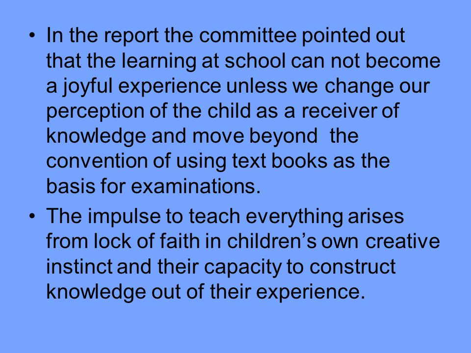 In the report the committee pointed out that the learning at school can not become a joyful experience unless we change our perception of the child as a receiver of knowledge and move beyond the convention of using text books as the basis for examinations.