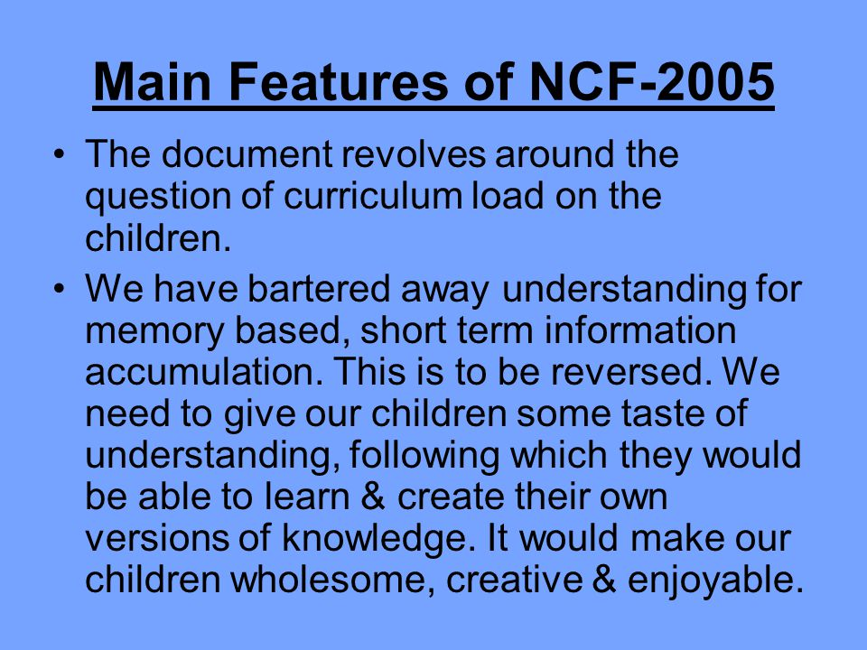 Main Features of NCF-2005 The document revolves around the question of curriculum load on the children.