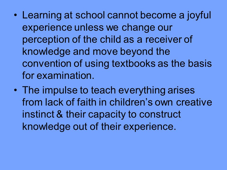 Learning at school cannot become a joyful experience unless we change our perception of the child as a receiver of knowledge and move beyond the convention of using textbooks as the basis for examination.