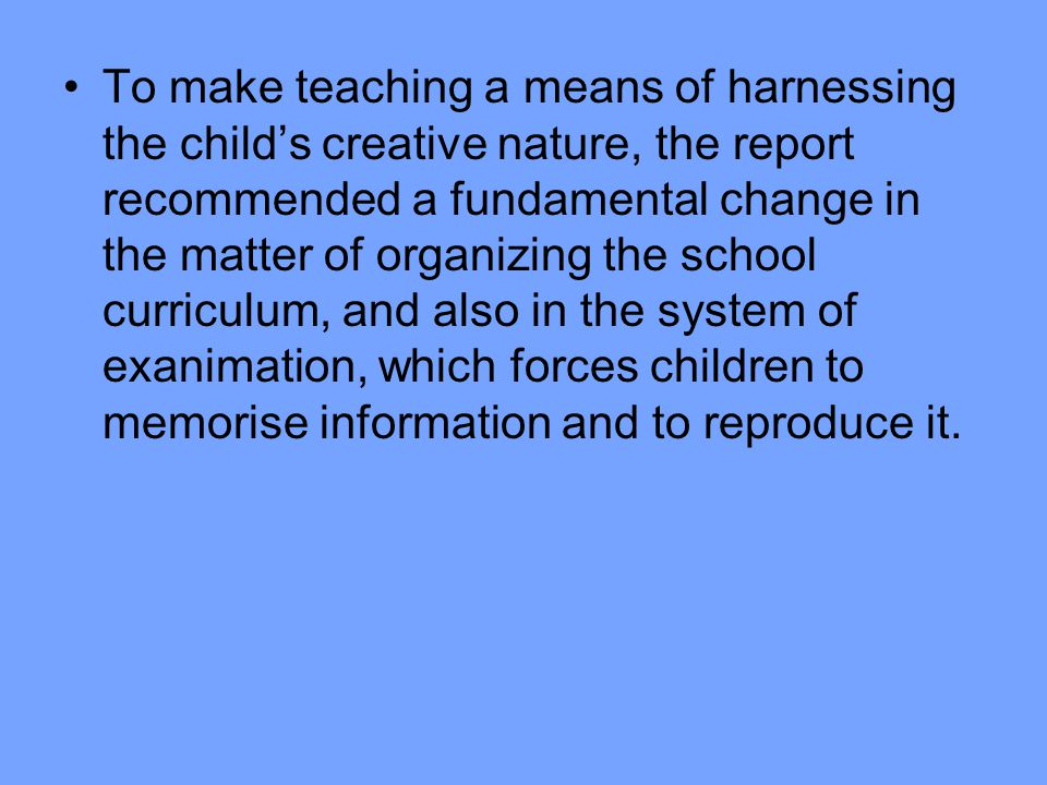 To make teaching a means of harnessing the child's creative nature, the report recommended a fundamental change in the matter of organizing the school curriculum, and also in the system of exanimation, which forces children to memorise information and to reproduce it.
