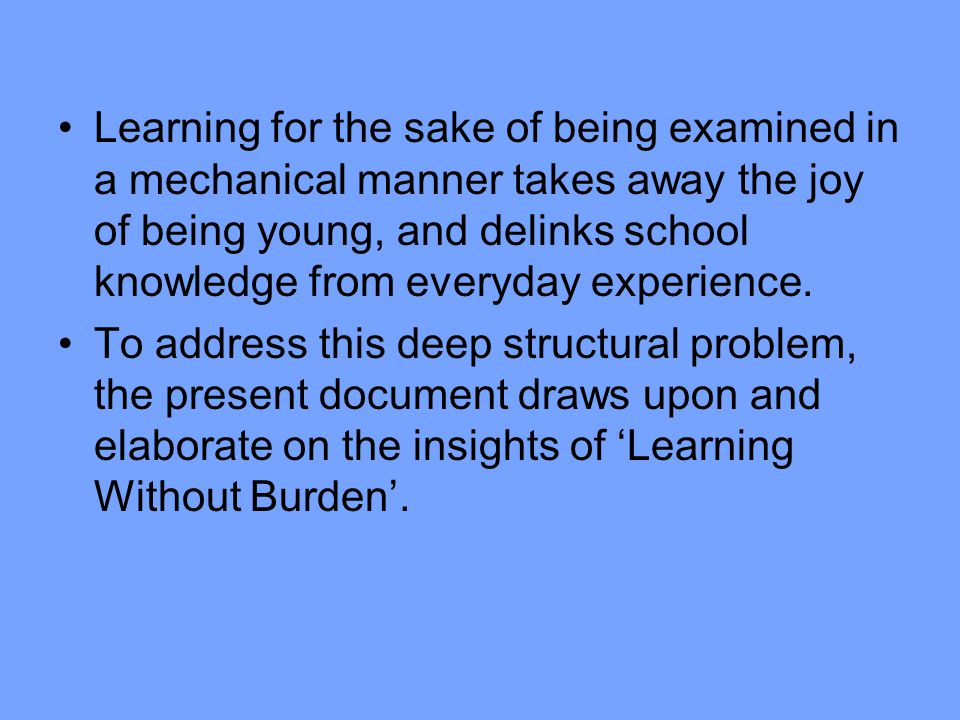 Learning for the sake of being examined in a mechanical manner takes away the joy of being young, and delinks school knowledge from everyday experience.