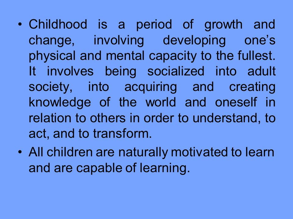 Childhood is a period of growth and change, involving developing one's physical and mental capacity to the fullest. It involves being socialized into adult society, into acquiring and creating knowledge of the world and oneself in relation to others in order to understand, to act, and to transform.