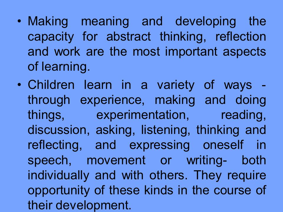 Making meaning and developing the capacity for abstract thinking, reflection and work are the most important aspects of learning.