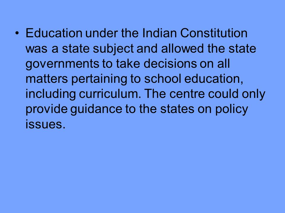 Education under the Indian Constitution was a state subject and allowed the state governments to take decisions on all matters pertaining to school education, including curriculum.