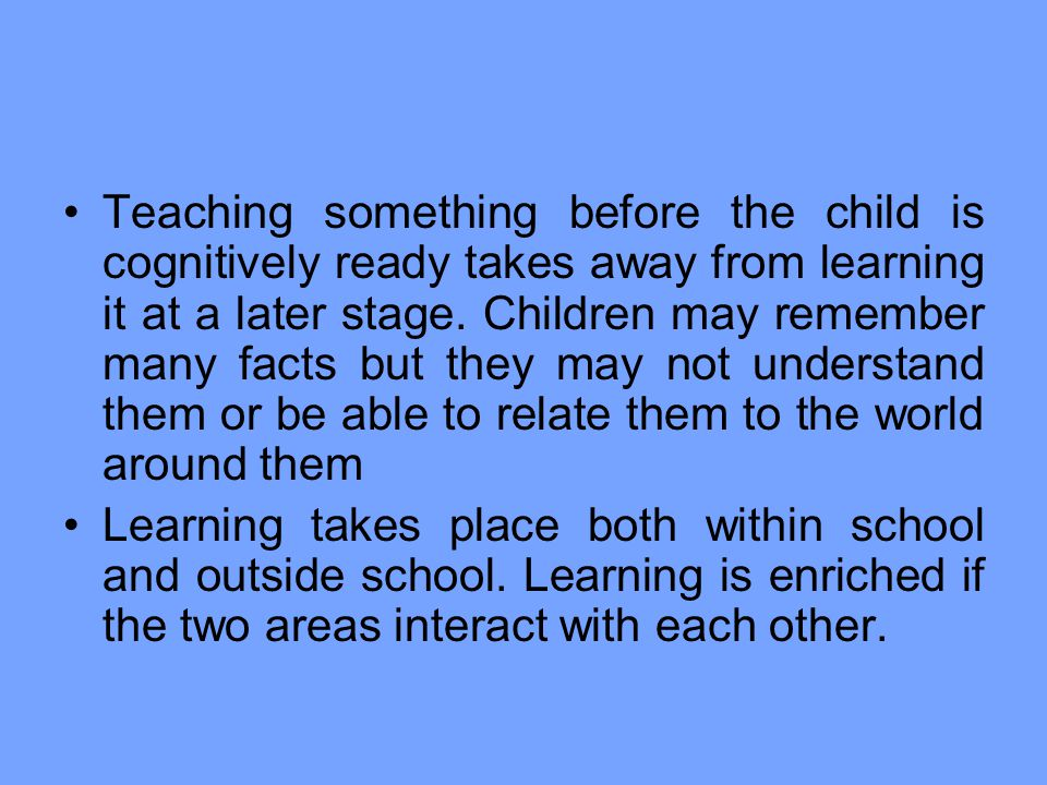 Teaching something before the child is cognitively ready takes away from learning it at a later stage. Children may remember many facts but they may not understand them or be able to relate them to the world around them