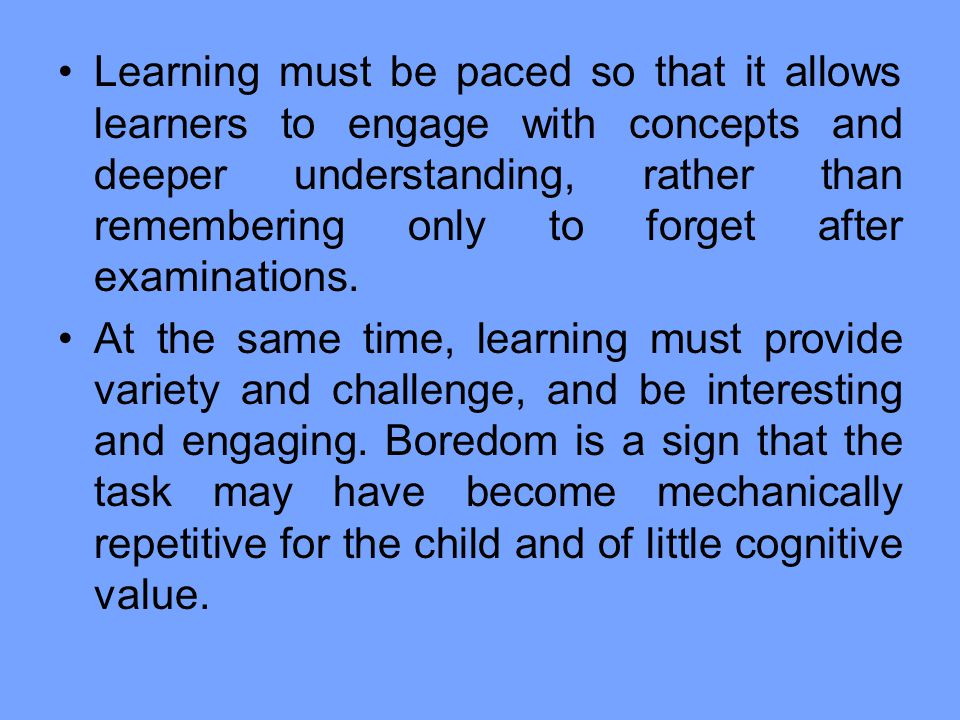 Learning must be paced so that it allows learners to engage with concepts and deeper understanding, rather than remembering only to forget after examinations.