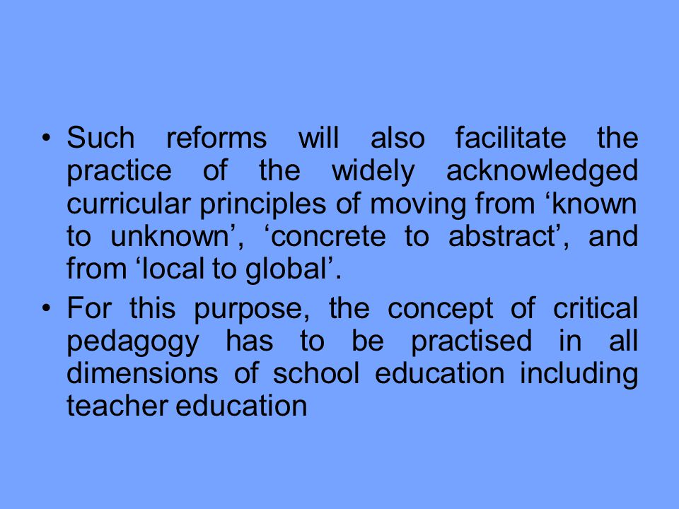 Such reforms will also facilitate the practice of the widely acknowledged curricular principles of moving from 'known to unknown', 'concrete to abstract', and from 'local to global'.
