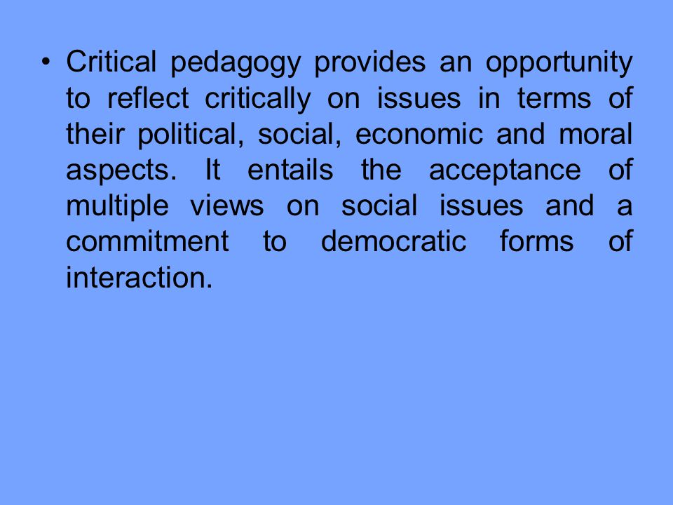 Critical pedagogy provides an opportunity to reflect critically on issues in terms of their political, social, economic and moral aspects.