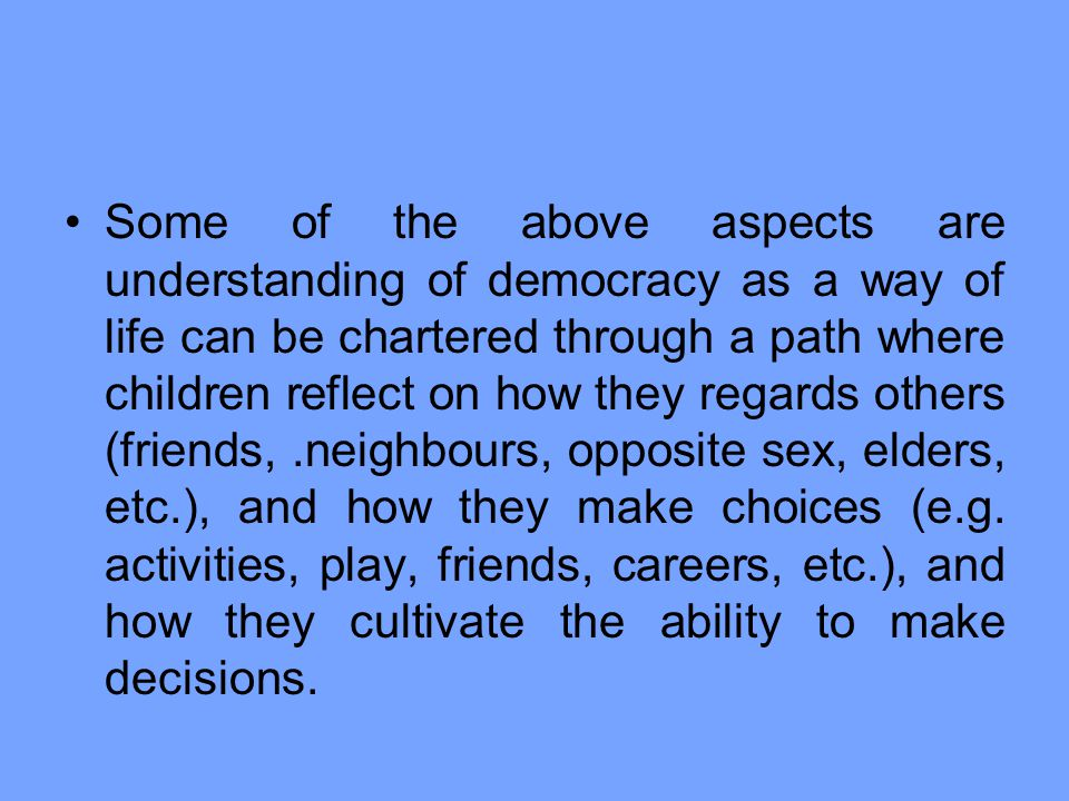 Some of the above aspects are understanding of democracy as a way of life can be chartered through a path where children reflect on how they regards others (friends, .neighbours, opposite sex, elders, etc.), and how they make choices (e.g.
