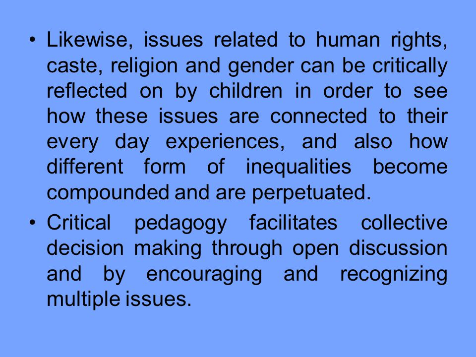 Likewise, issues related to human rights, caste, religion and gender can be critically reflected on by children in order to see how these issues are connected to their every day experiences, and also how different form of inequalities become compounded and are perpetuated.