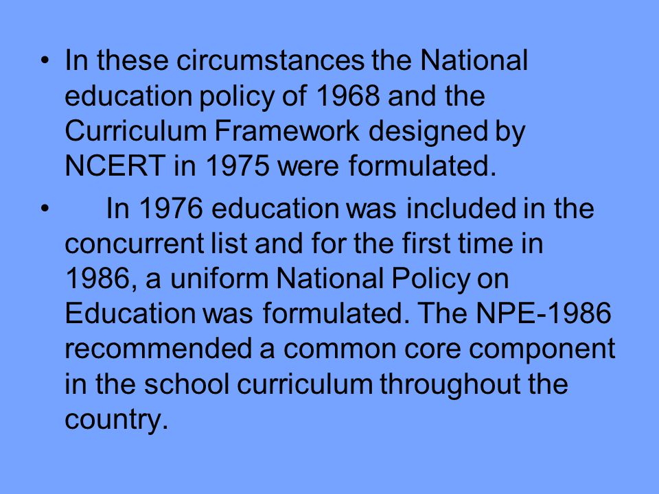In these circumstances the National education policy of 1968 and the Curriculum Framework designed by NCERT in 1975 were formulated.