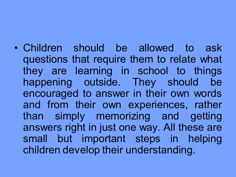 Children should be allowed to ask questions that require them to relate what they are learning in school to things happening outside.