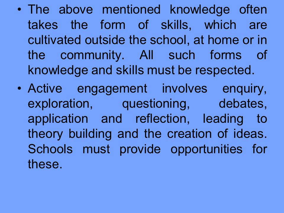 The above mentioned knowledge often takes the form of skills, which are cultivated outside the school, at home or in the community. All such forms of knowledge and skills must be respected.