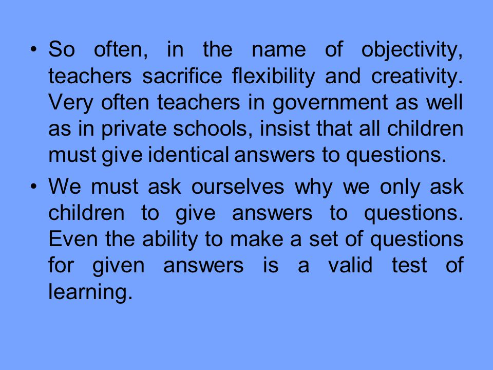 So often, in the name of objectivity, teachers sacrifice flexibility and creativity. Very often teachers in government as well as in private schools, insist that all children must give identical answers to questions.