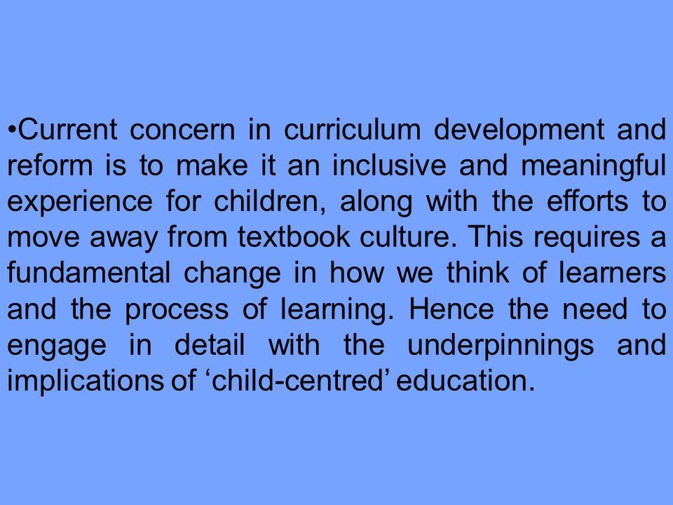 Current concern in curriculum development and reform is to make it an inclusive and meaningful experience for children, along with the efforts to move away from textbook culture.