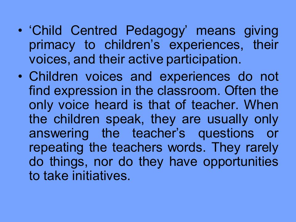 'Child Centred Pedagogy' means giving primacy to children's experiences, their voices, and their active participation.
