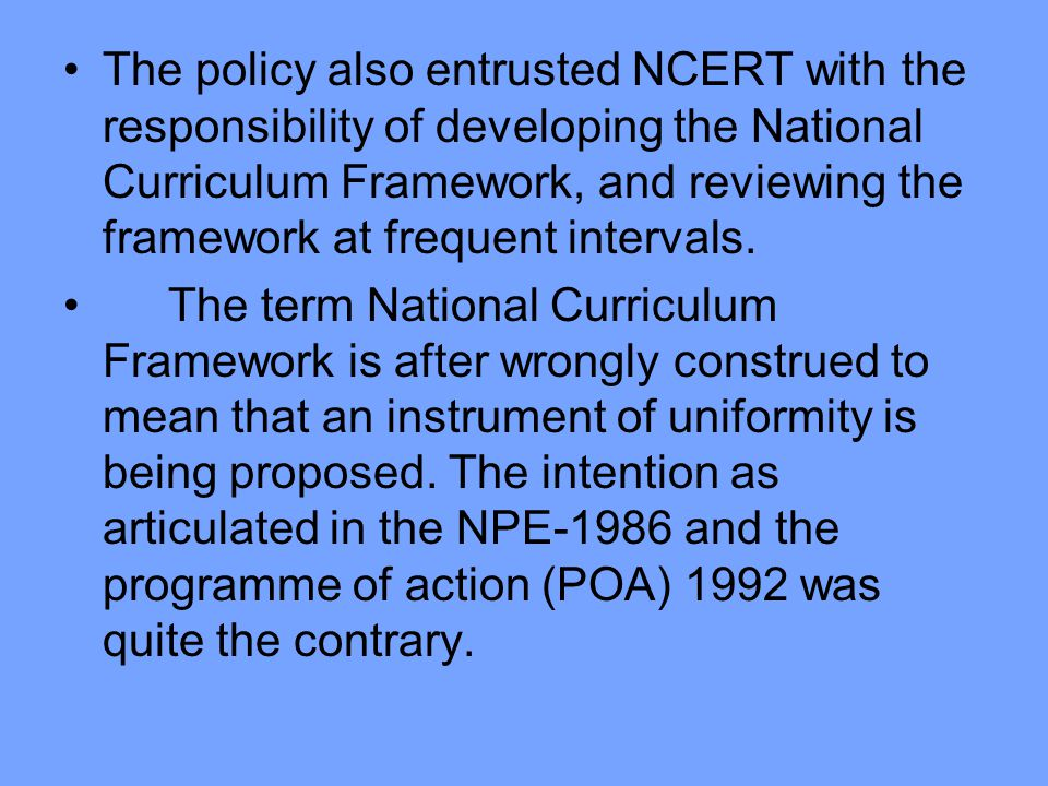 The policy also entrusted NCERT with the responsibility of developing the National Curriculum Framework, and reviewing the framework at frequent intervals.