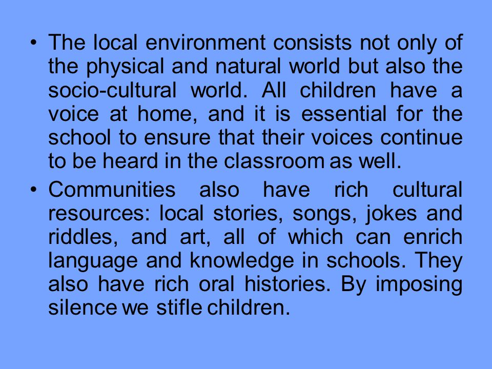 The local environment consists not only of the physical and natural world but also the socio-cultural world. All children have a voice at home, and it is essential for the school to ensure that their voices continue to be heard in the classroom as well.