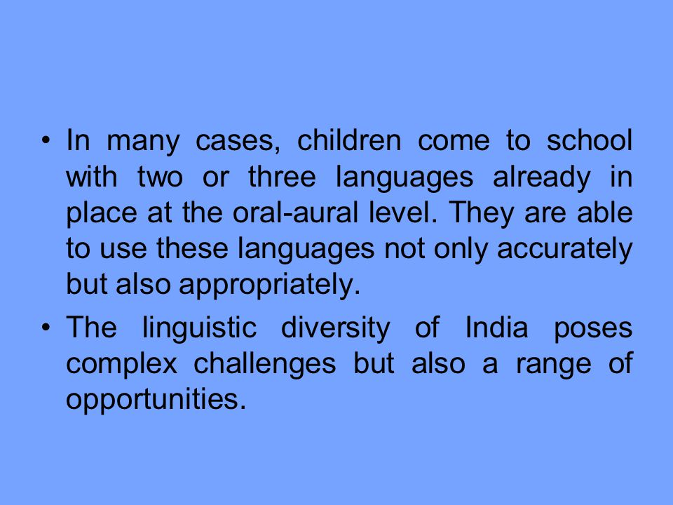 In many cases, children come to school with two or three languages already in place at the oral-aural level. They are able to use these languages not only accurately but also appropriately.