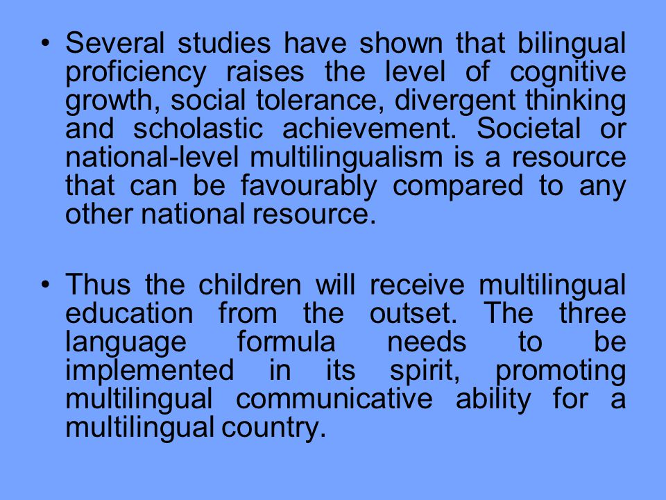 Several studies have shown that bilingual proficiency raises the level of cognitive growth, social tolerance, divergent thinking and scholastic achievement. Societal or national-level multilingualism is a resource that can be favourably compared to any other national resource.