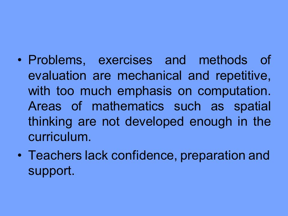 Problems, exercises and methods of evaluation are mechanical and repetitive, with too much emphasis on computation. Areas of mathematics such as spatial thinking are not developed enough in the curriculum.