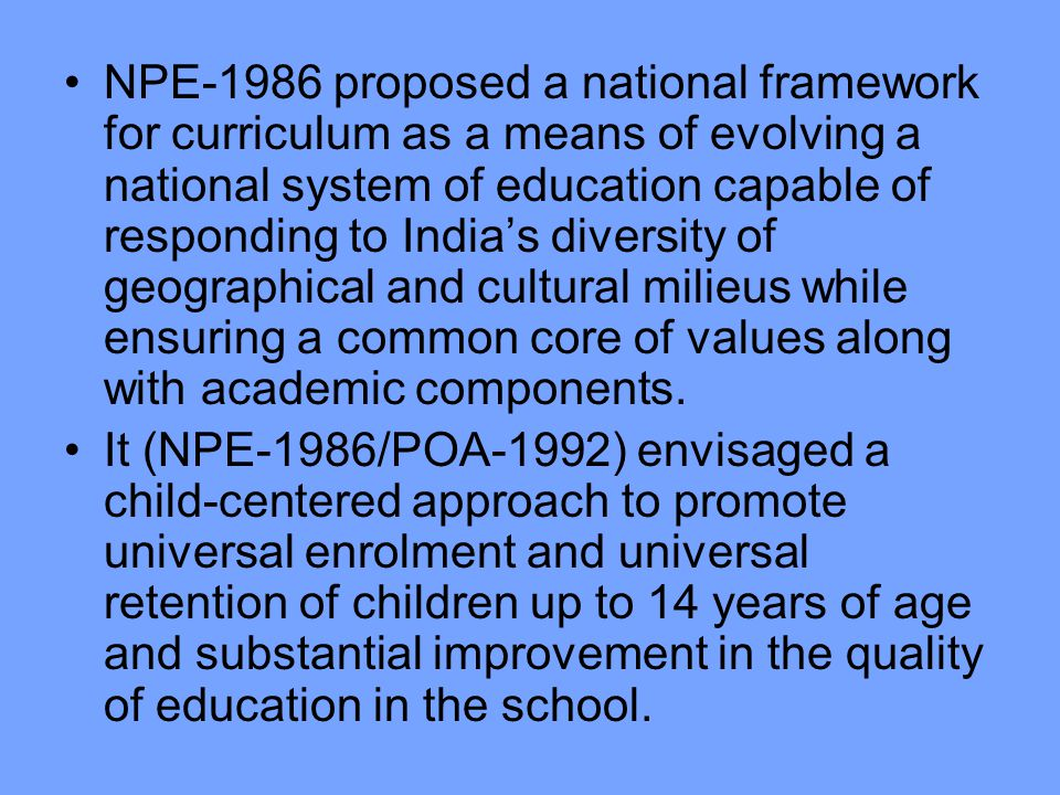 NPE-1986 proposed a national framework for curriculum as a means of evolving a national system of education capable of responding to India's diversity of geographical and cultural milieus while ensuring a common core of values along with academic components.