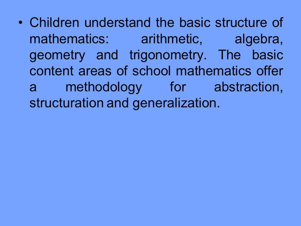 Children understand the basic structure of mathematics: arithmetic, algebra, geometry and trigonometry.