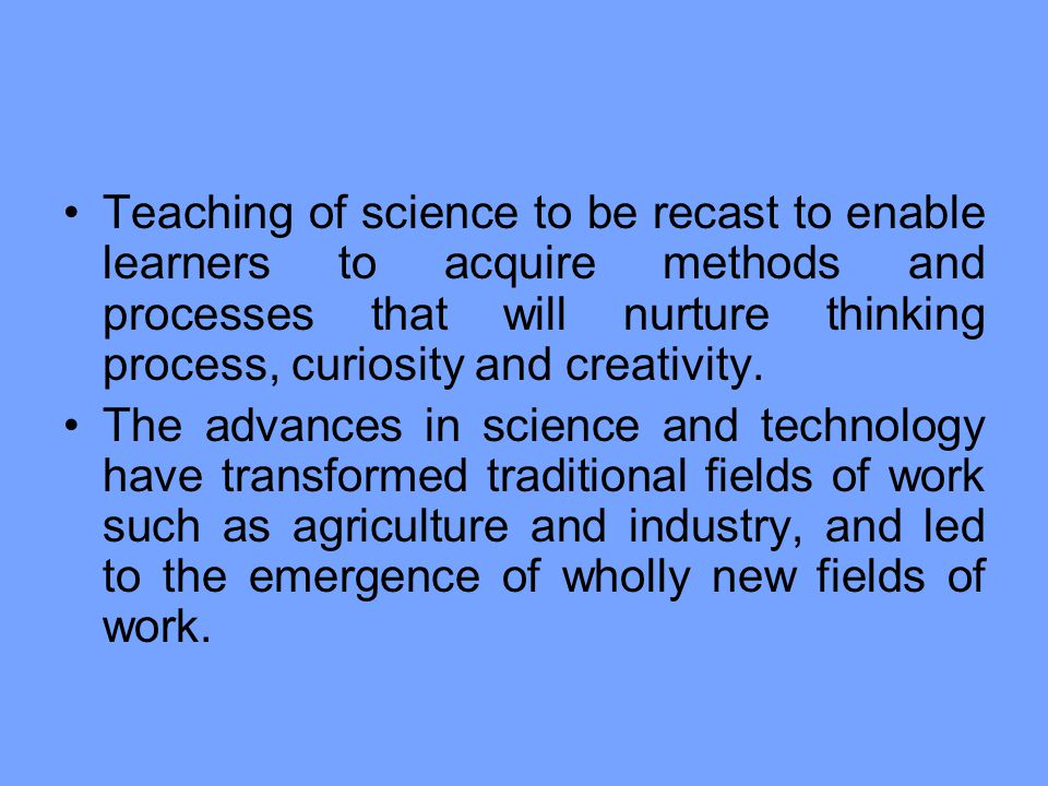 Teaching of science to be recast to enable learners to acquire methods and processes that will nurture thinking process, curiosity and creativity.