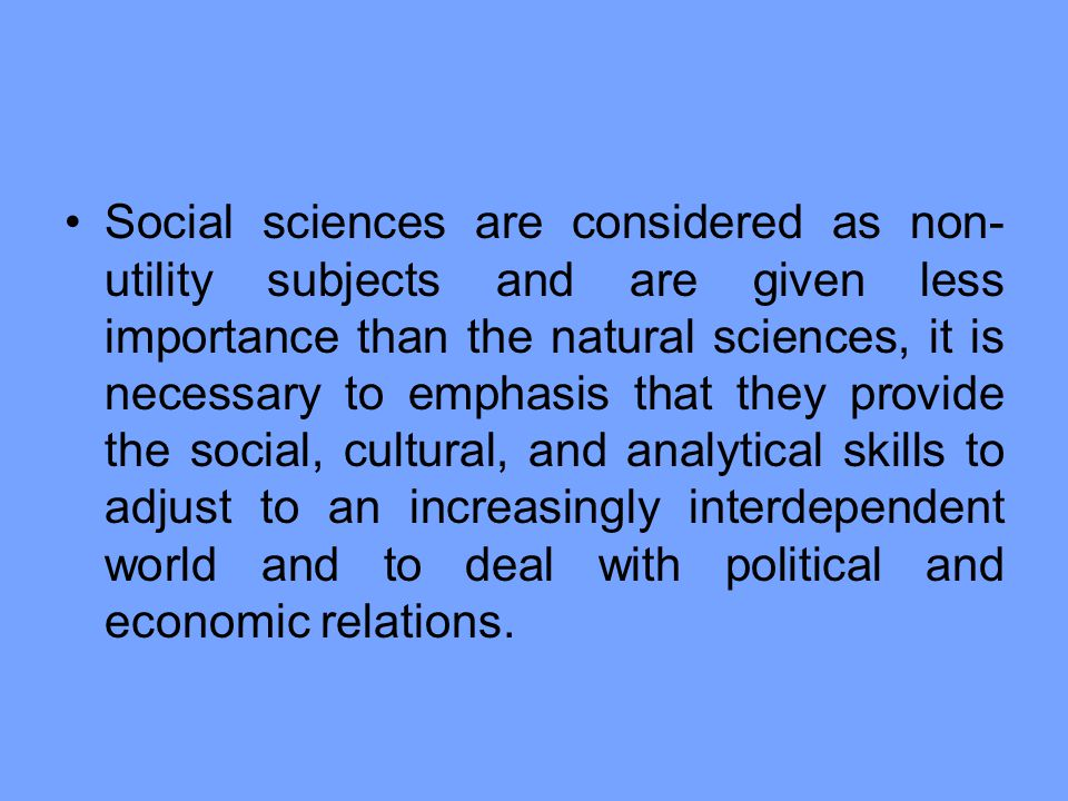 Social sciences are considered as non-utility subjects and are given less importance than the natural sciences, it is necessary to emphasis that they provide the social, cultural, and analytical skills to adjust to an increasingly interdependent world and to deal with political and economic relations.