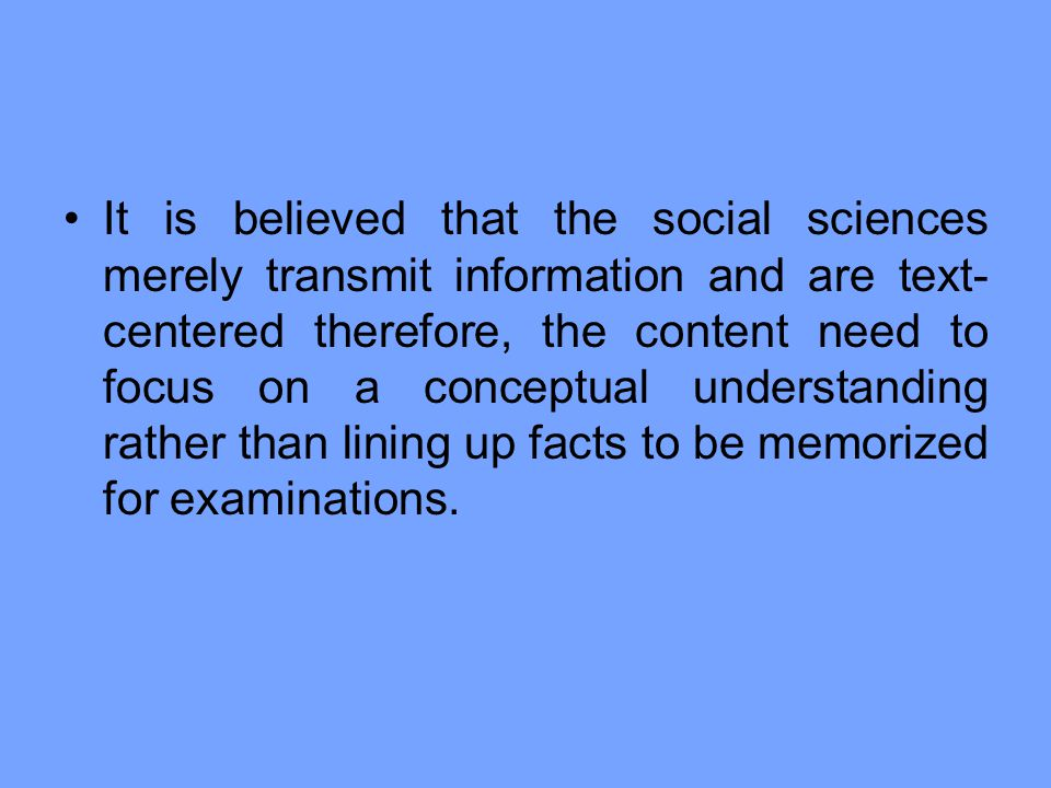 It is believed that the social sciences merely transmit information and are text-centered therefore, the content need to focus on a conceptual understanding rather than lining up facts to be memorized for examinations.