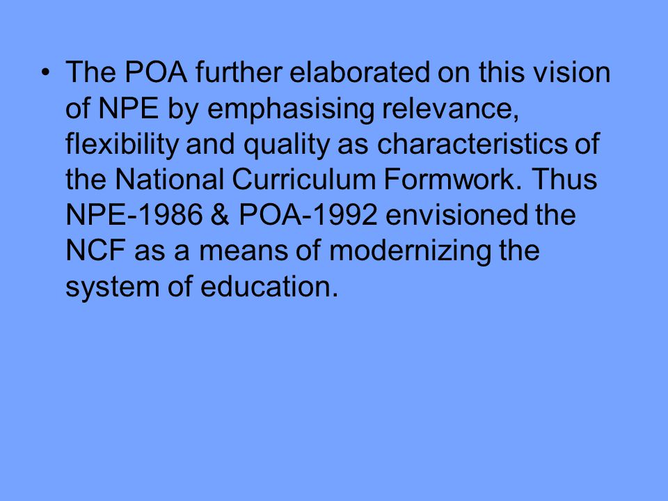 The POA further elaborated on this vision of NPE by emphasising relevance, flexibility and quality as characteristics of the National Curriculum Formwork.