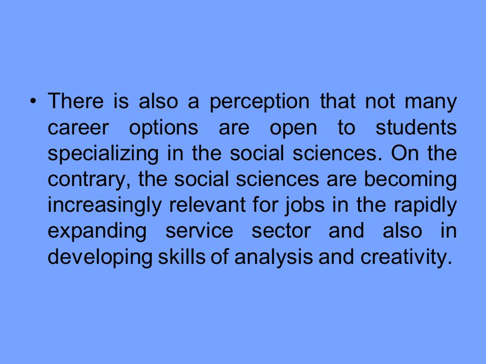 There is also a perception that not many career options are open to students specializing in the social sciences.