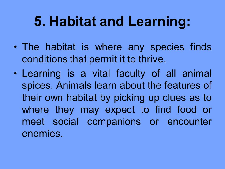 5. Habitat and Learning: The habitat is where any species finds conditions that permit it to thrive.