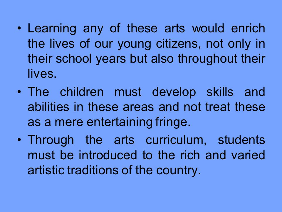 Learning any of these arts would enrich the lives of our young citizens, not only in their school years but also throughout their lives.