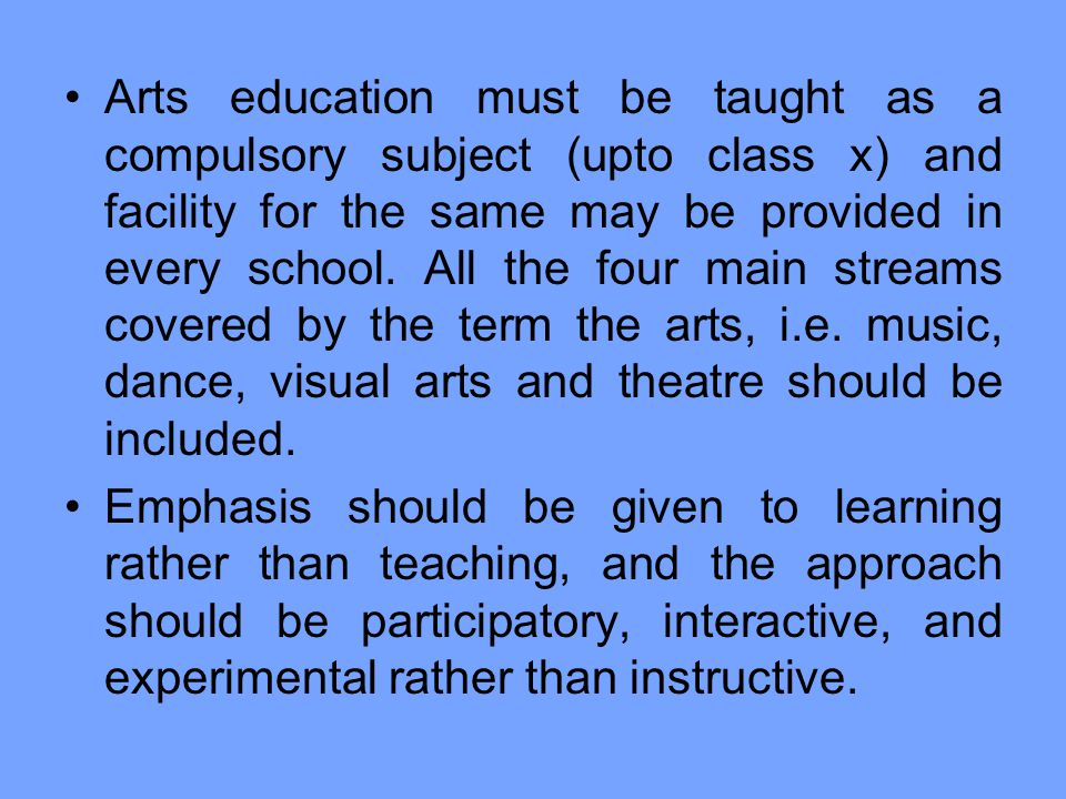 Arts education must be taught as a compulsory subject (upto class x) and facility for the same may be provided in every school. All the four main streams covered by the term the arts, i.e. music, dance, visual arts and theatre should be included.